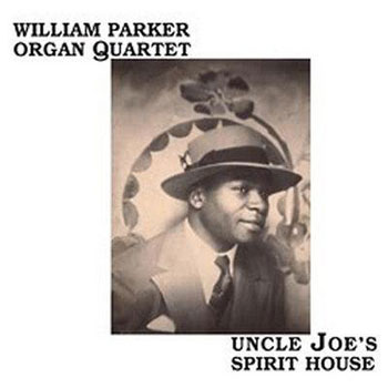 William Parker Organ Quartet — Uncle Joe's Spirit House